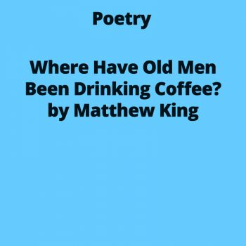 Where Have Old Men Been Drinking Coffee?