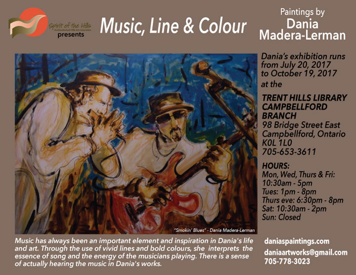 Spirit of the Hills, the Northumberland Hills Arts Association, presents Music, Line & Colour. Paintings by Dania Madera-Lerman. Music has always been an important element and inspiration in Dania's life and art. Through the use of vivid lines and bold colours, she interprets the essence of song and the energy of the musicians playing. There is a sense of actually hearing the music in Dania's works. Dania's exhibition runs from July 20, 2017 to October 19, 2017 at the TRENT HILLS LIBRARY, CAMPBELLFORD BRANCH, 98 Bridge Street East, Campbellford, Ontario K0L 1L0, 705-653-3611