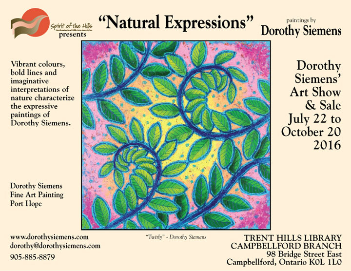 Spirit of the Hills presents Natural Expressions, paintings by Dorothy Siemens. Vibrant colours, bold lines and imaginative interpretations of nature characterize the expressive paintings of Dorothy Siemens. Dorothy Siemens' Art Show & Sale, July 22 to October 20, 2016. www.dorothysiemens.com, dorothy@dorothysiemens.com, 905-885-8879, TRENT HILLS LIBRARY CAMPBELLFORD BRANCH, 98 Bridge Street East, Campbellford, Ontario K0L 1L0