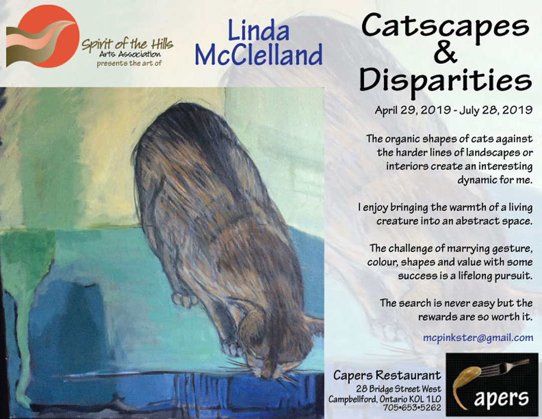 Spirit of the Hills Arts Association presents the art of Linda McClelland. Catscapes & Disparities at Capers Restaurant April 29, 2019 - July 28, 2019. The organic shapes of cats against the harder lines of landscapes or interiors create an interesting dynamic for me. I enjoy bringing the warmth of a living creature into an abstract space. The challenge of marrying gesture, colour, shapes and value with some success is a lifelong pursuit. The search is never easy but the rewards are so worth it.