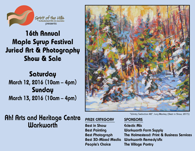 Spirit of the Hills presents the 16th Annual Maple Syrup Festival Juried Art and Photography Show and Sale, Saturday March 12, 2016 (10am – 4pm) Sunday March 13, 2016 (10am – 4pm) Ah! Arts and Heritage Centre, Warkworth Best in Show: Eclectic Mix Best Painting: Warkworth Farm Supply Best Photograph: The Holmestead: Print & Business Services Best 3D-Mixed Media: Warkworth Remedy'sRx People's Choice: The Village Pantry