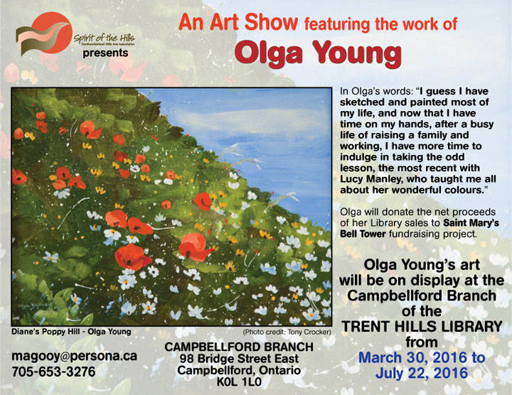 An Art Show featuring the work of Olga Young. In Olga's words, I guess I have sketched and painted most of my life, and now that I have time on my hands, after a busy life of raising a family and working, I have more time to indulge in taking the odd lesson, the most recent with Lucy Manley, who taught me all about her wonderful colours. Olga will donate the net proceeds of her Library sales to Saint Mary's Bell Tower fundraising project. Olga Young's art will be on display at the Campbellford Branch of the TRENT HILLS LIBRARY from March 30, 2016 to July 22, 2016.