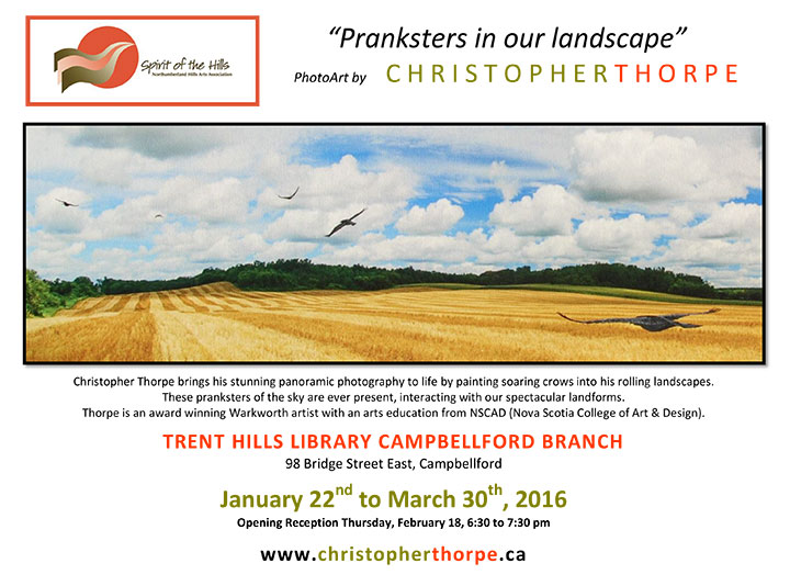 Christopher Thorpe brings his stunning panoramic photography to life by painting soaring crows into his rolling landscapes. These pranksters of the sky are ever present, interacting with our spectacular landforms. Thorpe is an award winning Warkworth artist with an arts education from NSCAD (Nova Scotia College of Art & Design). TRENT HILLS LIBRARY CAMPBELLFORD BRANCH, 98 Bridge Street East, Campbellford. January 22nd to March 30th, 2016. Opening Reception Thursday, February 18, 6:30 to 7:30 pm