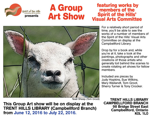 A Group Art Show featuring works by members of the Spirit of the Hills' Visual Arts Committee. For a relatively short period of time, you'll be able to see the works of a number of members of the Spirit of the Hills' Visual Arts Committee on display at the Campbellford Library. Drop by for a book and, while you're at it, take a look at the paintings, photographs and other creations of those artists who generally toil behind the scenes to create rotating art shows for fellow members. Included are pieces by Judy Hopkins, Sue Wilkins, Mary Weilandt, Tom Groot, Sherry Turner & Tony Crocker. This Group Art show will be on display at the TRENT HILLS LIBRARY (Campbellford Branch) from June 12, 2016 to July 22, 2016. TRENT HILLS LIBRARY, CAMPBELLFORD BRANCH 98 Bridge Street East, Campbellford, Ontario K0L 1L0